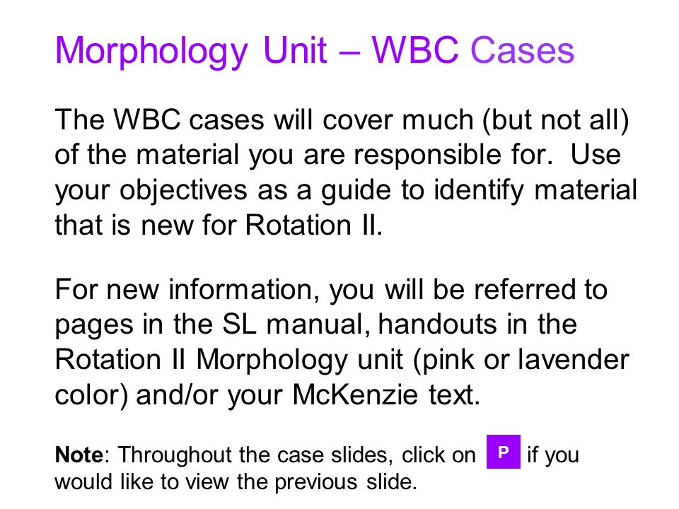 Morphology Unit – WBC Cases The WBC cases will cover much (but not all) of the material you are responsible for. Use your objectives as a guide to ide