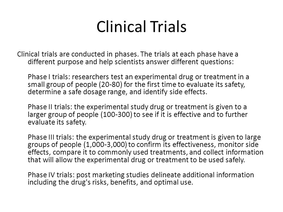 Clinical Trials Clinical trials are conducted in phases. The trials at each phase have a different purpose and help scientists answer different questi