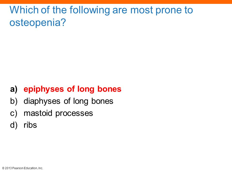 © 2013 Pearson Education, Inc. Which of the following are most prone to osteopenia.