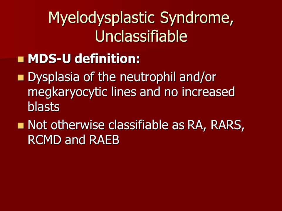 Myelodysplastic Syndrome, Unclassifiable MDS-U definition: MDS-U definition: Dysplasia of the neutrophil and/or megkaryocytic lines and no increased b