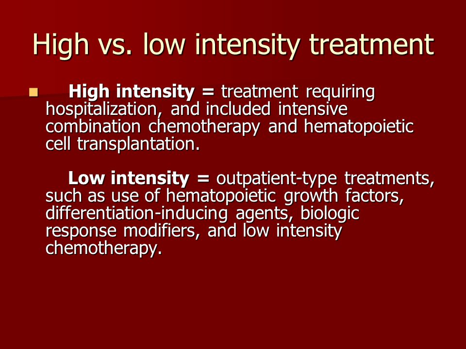 High vs. low intensity treatment High intensity = treatment requiring hospitalization, and included intensive combination chemotherapy and hematopoiet