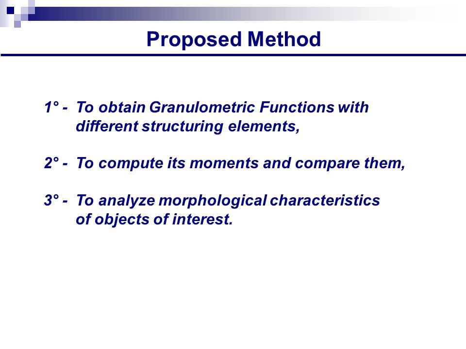 Proposed Method 1° -To obtain Granulometric Functions with different structuring elements, 2° - To compute its moments and compare them, 3° -To analyze morphological characteristics of objects of interest.