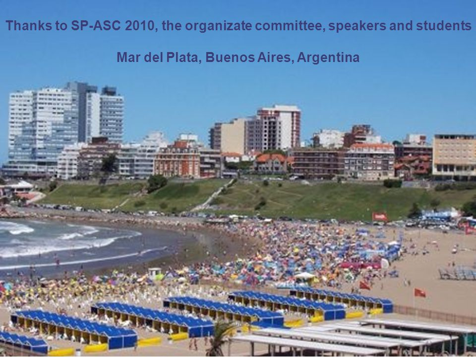 Thanks to SP-ASC 2010, the organizate committee, speakers and students Mar del Plata, Buenos Aires, Argentina