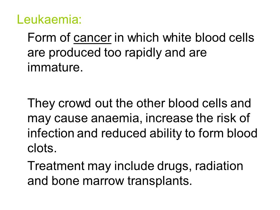 Leukaemia: Form of cancer in which white blood cells are produced too rapidly and are immature. They crowd out the other blood cells and may cause ana