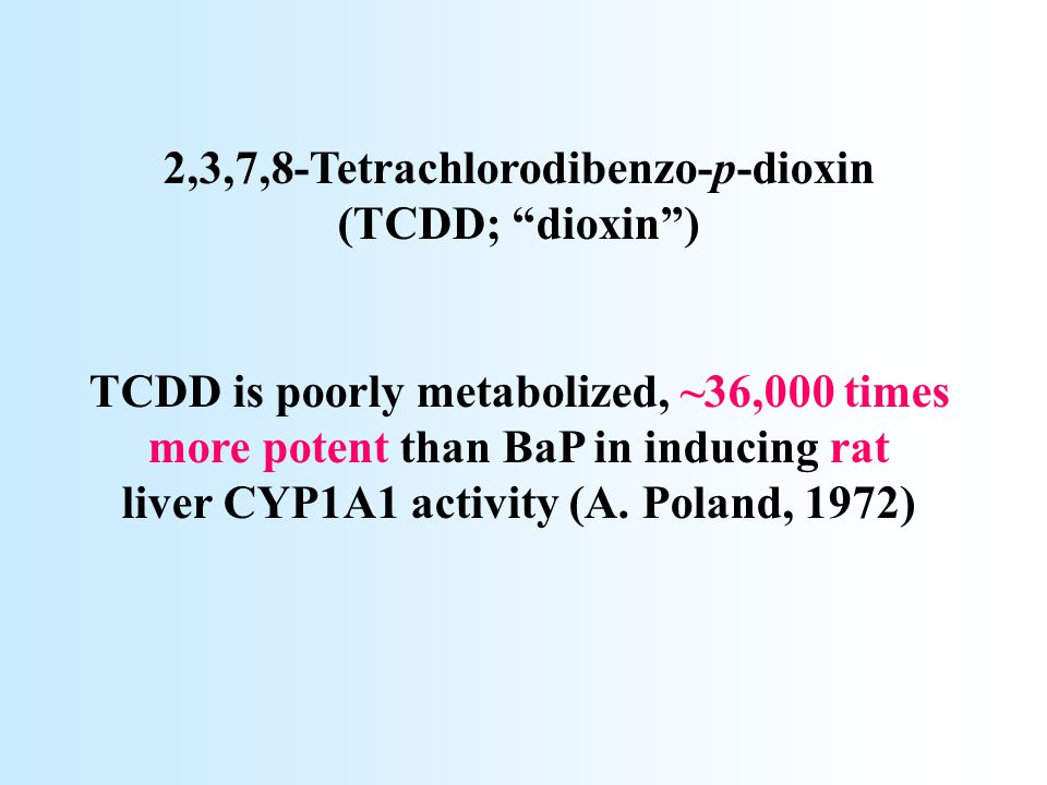 "2,3,7,8-Tetrachlorodibenzo-p-dioxin (TCDD; ""dioxin"") TCDD is poorly metabolized, ~36,000 times more potent than BaP in inducing rat liver CYP1A1 activ"