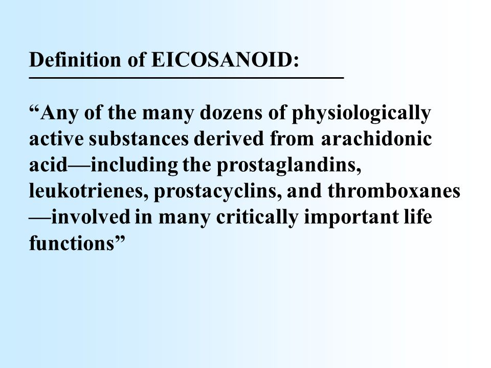 "Definition of EICOSANOID: ""Any of the many dozens of physiologically active substances derived from arachidonic acid––including the prostaglandins, le"
