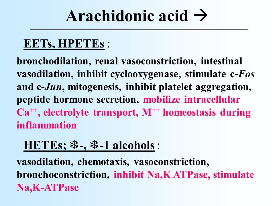 Arachidonic acid  EETs, HPETEs : bronchodilation, renal vasoconstriction, intestinal vasodilation, inhibit cyclooxygenase, stimulate c-Fos and c-Jun, mitogenesis, inhibit platelet aggregation, peptide hormone secretion, mobilize intracellular Ca ++, electrolyte transport, M ++ homeostasis during inflammation HETEs;  -,  -1 alcohols : vasodilation, chemotaxis, vasoconstriction, bronchoconstriction, inhibit Na,K ATPase, stimulate Na,K-ATPase