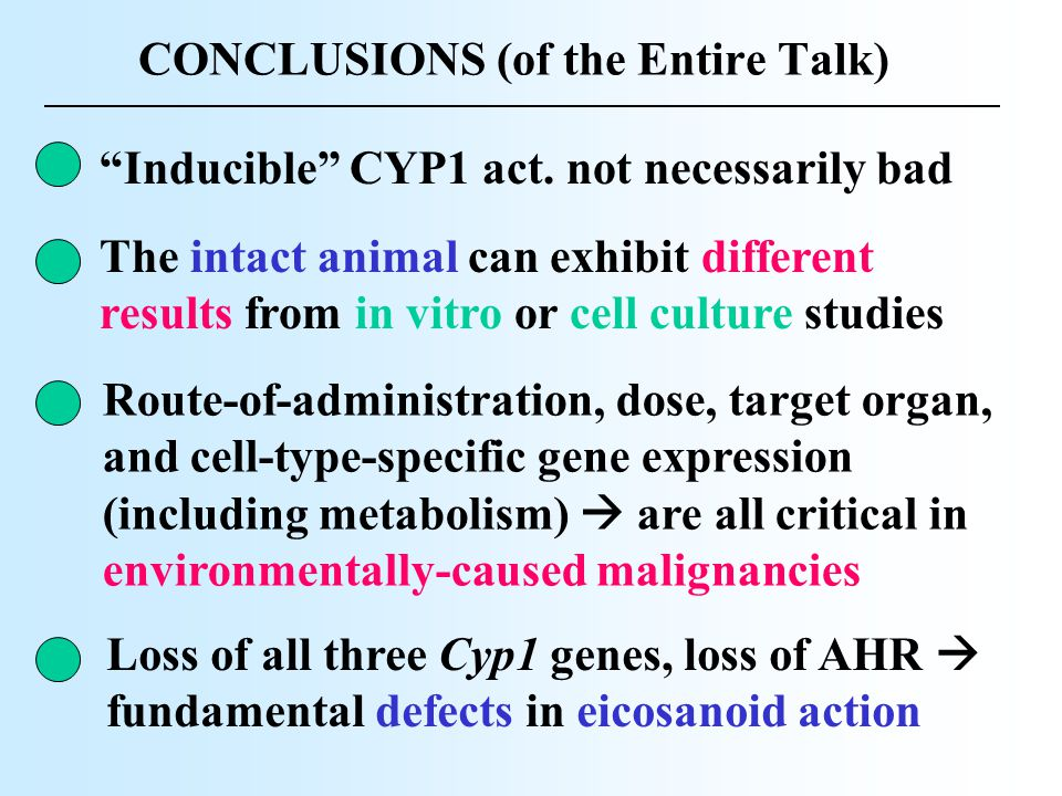 "CONCLUSIONS (of the Entire Talk) ""Inducible"" CYP1 act. not necessarily bad The intact animal can exhibit different results from in vitro or cell cultu"