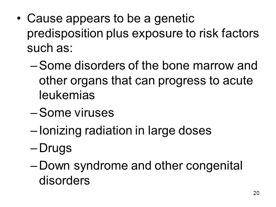 20 Cause appears to be a genetic predisposition plus exposure to risk factors such as: –Some disorders of the bone marrow and other organs that can progress to acute leukemias –Some viruses –Ionizing radiation in large doses –Drugs –Down syndrome and other congenital disorders