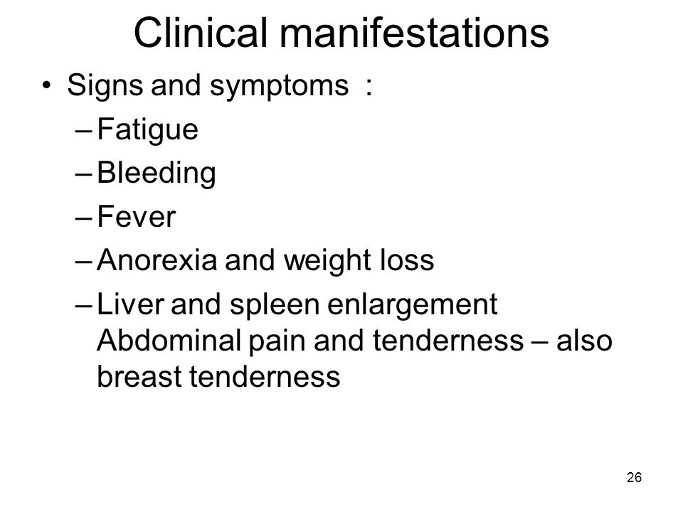 26 Clinical manifestations Signs and symptoms : –Fatigue –Bleeding –Fever –Anorexia and weight loss –Liver and spleen enlargement Abdominal pain and tenderness – also breast tenderness