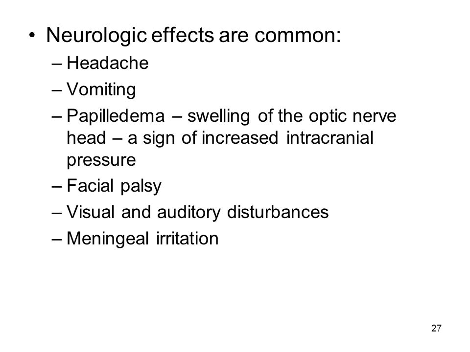 27 Neurologic effects are common: –Headache –Vomiting –Papilledema – swelling of the optic nerve head – a sign of increased intracranial pressure –Fac