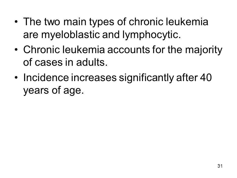 31 The two main types of chronic leukemia are myeloblastic and lymphocytic. Chronic leukemia accounts for the majority of cases in adults. Incidence i
