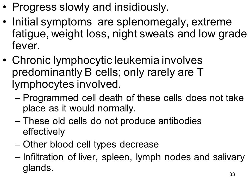 33 Progress slowly and insidiously. Initial symptoms are splenomegaly, extreme fatigue, weight loss, night sweats and low grade fever. Chronic lymphoc