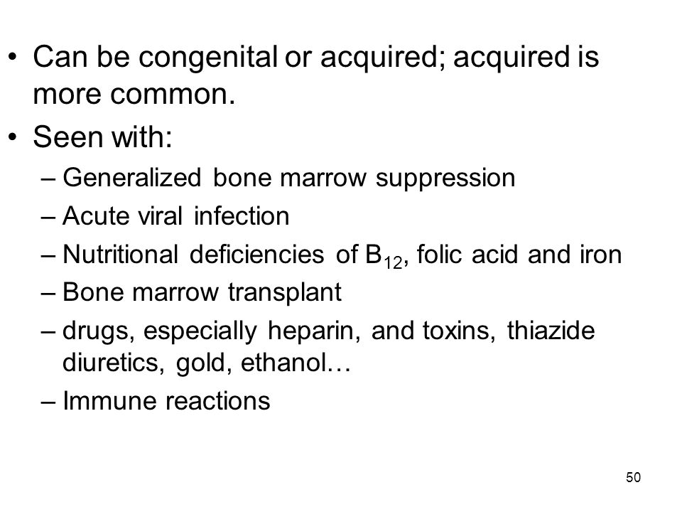 50 Can be congenital or acquired; acquired is more common. Seen with: –Generalized bone marrow suppression –Acute viral infection –Nutritional deficie