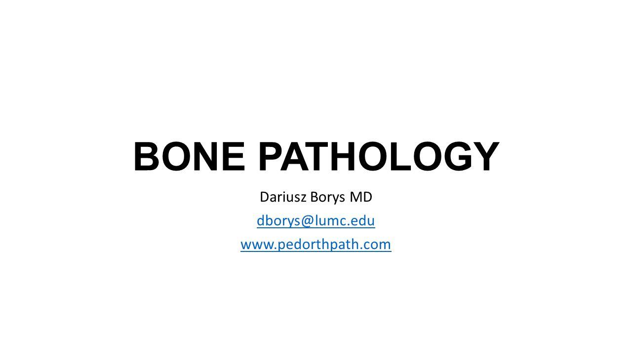 BONE PATHOLOGY Dariusz Borys MD dborys@lumc.edu www.pedorthpath.com