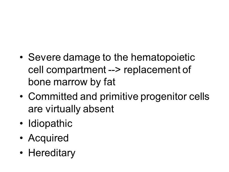 Severe damage to the hematopoietic cell compartment --> replacement of bone marrow by fat Committed and primitive progenitor cells are virtually absent Idiopathic Acquired Hereditary