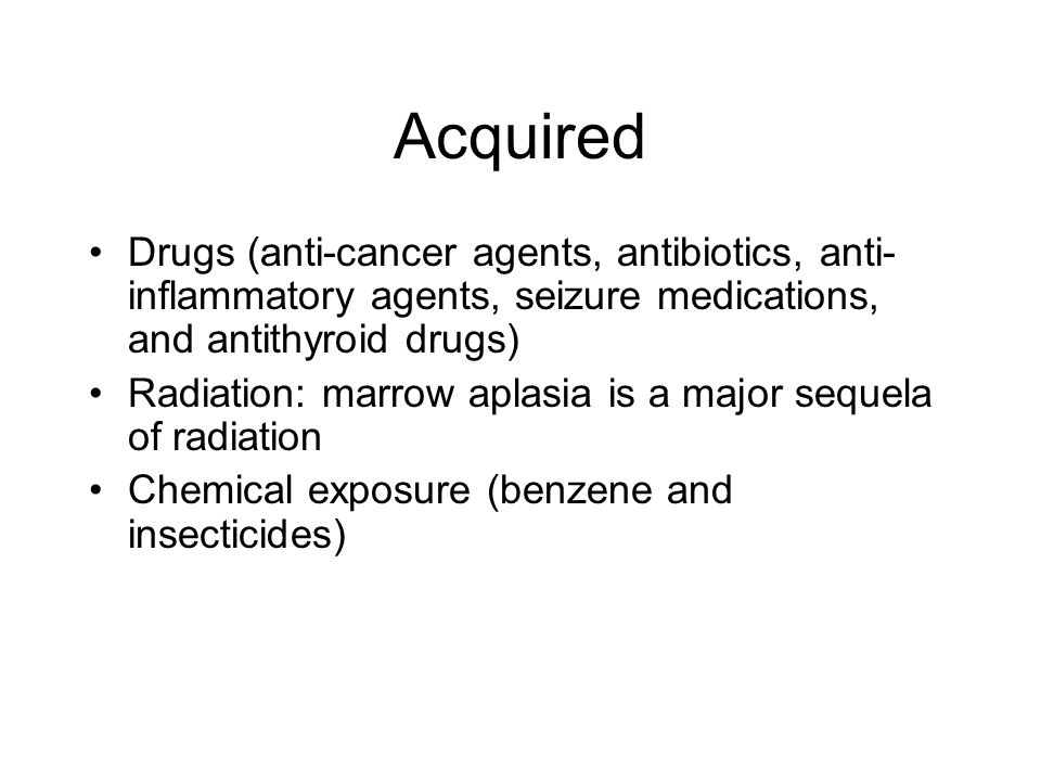Acquired Drugs (anti-cancer agents, antibiotics, anti- inflammatory agents, seizure medications, and antithyroid drugs) Radiation: marrow aplasia is a major sequela of radiation Chemical exposure (benzene and insecticides)