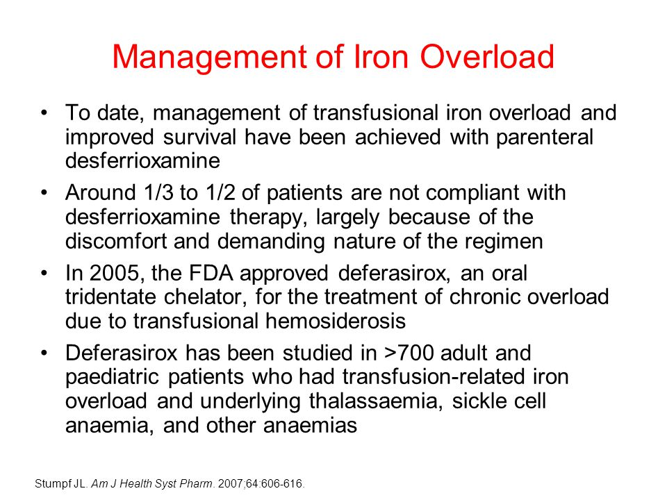 Management of Iron Overload To date, management of transfusional iron overload and improved survival have been achieved with parenteral desferrioxamine Around 1/3 to 1/2 of patients are not compliant with desferrioxamine therapy, largely because of the discomfort and demanding nature of the regimen In 2005, the FDA approved deferasirox, an oral tridentate chelator, for the treatment of chronic overload due to transfusional hemosiderosis Deferasirox has been studied in >700 adult and paediatric patients who had transfusion-related iron overload and underlying thalassaemia, sickle cell anaemia, and other anaemias Stumpf JL.