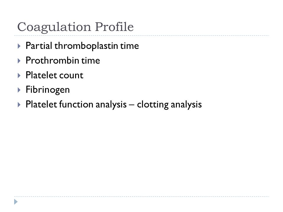 Coagulation Profile  Partial thromboplastin time  Prothrombin time  Platelet count  Fibrinogen  Platelet function analysis – clotting analysis