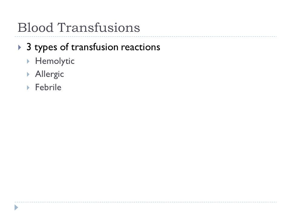 Blood Transfusions  3 types of transfusion reactions  Hemolytic  Allergic  Febrile