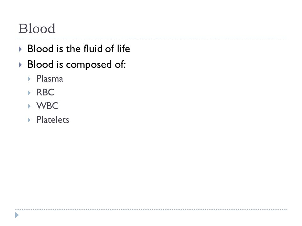 Blood  Blood is the fluid of life  Blood is composed of:  Plasma  RBC  WBC  Platelets