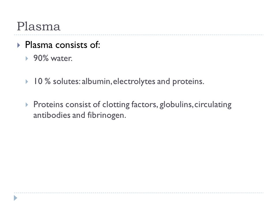 Plasma  Plasma consists of:  90% water.  10 % solutes: albumin, electrolytes and proteins.