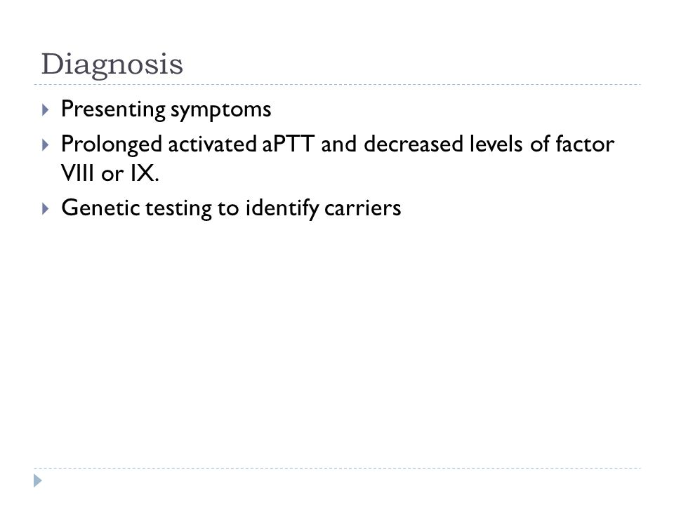 Diagnosis  Presenting symptoms  Prolonged activated aPTT and decreased levels of factor VIII or IX.