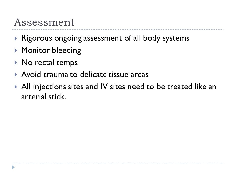 Assessment  Rigorous ongoing assessment of all body systems  Monitor bleeding  No rectal temps  Avoid trauma to delicate tissue areas  All injections sites and IV sites need to be treated like an arterial stick.