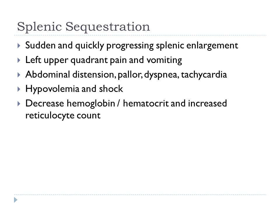 Splenic Sequestration  Sudden and quickly progressing splenic enlargement  Left upper quadrant pain and vomiting  Abdominal distension, pallor, dyspnea, tachycardia  Hypovolemia and shock  Decrease hemoglobin / hematocrit and increased reticulocyte count
