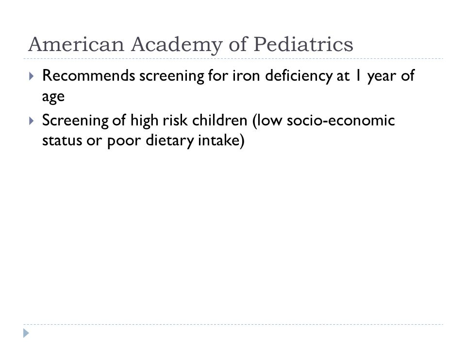 American Academy of Pediatrics  Recommends screening for iron deficiency at 1 year of age  Screening of high risk children (low socio-economic status or poor dietary intake)