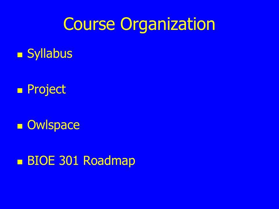 Course Organization Syllabus Project Owlspace BIOE 301 Roadmap
