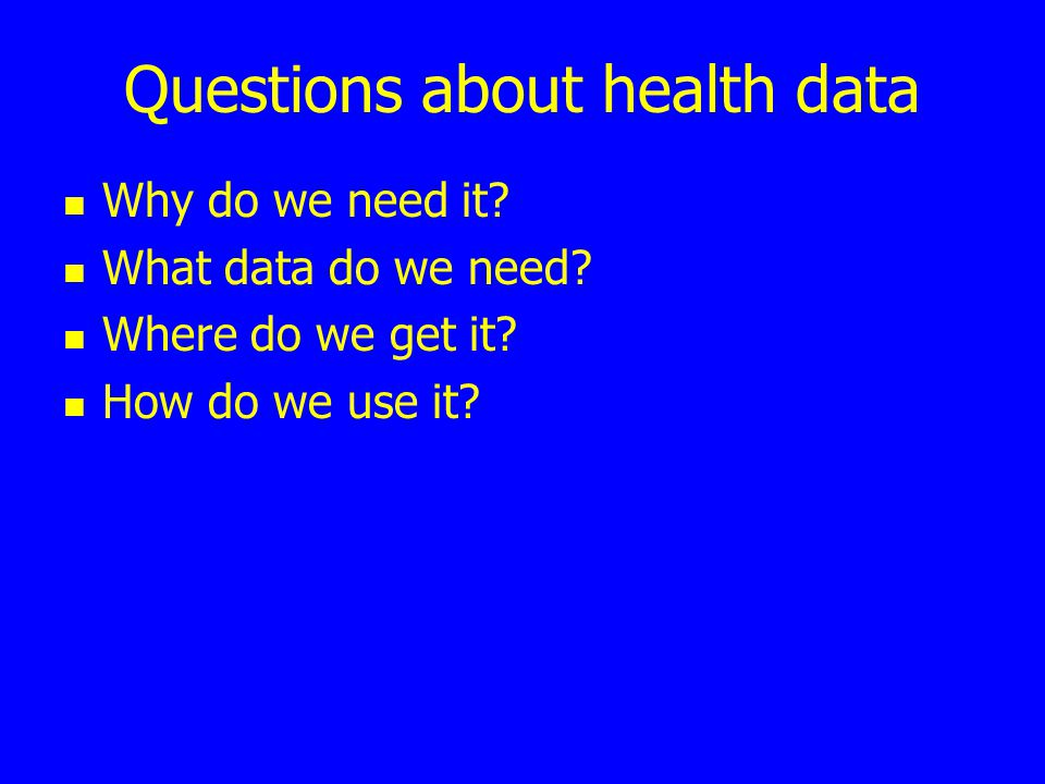 Questions about health data Why do we need it.What data do we need.