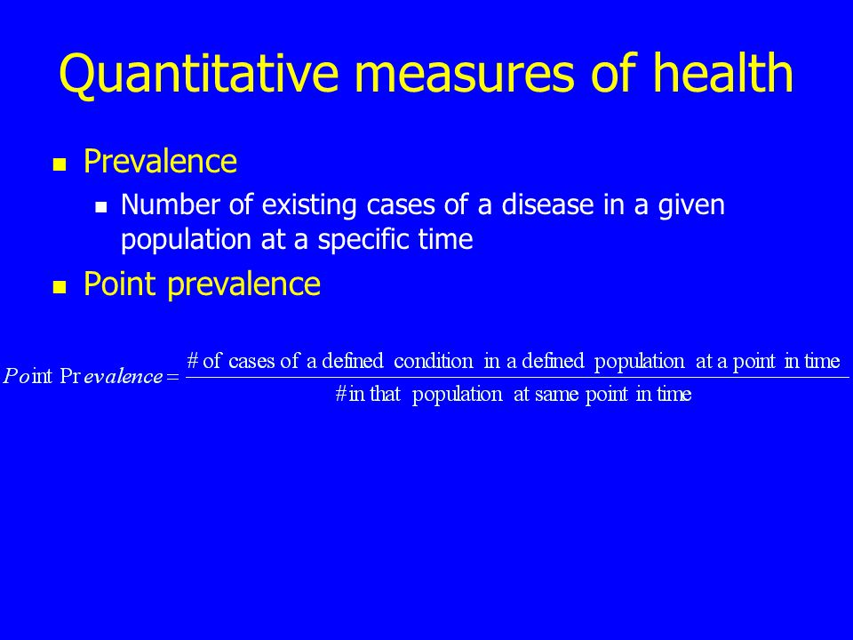 Quantitative measures of health Prevalence Number of existing cases of a disease in a given population at a specific time Point prevalence