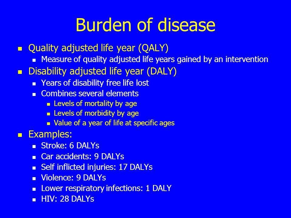 Burden of disease Quality adjusted life year (QALY) Measure of quality adjusted life years gained by an intervention Disability adjusted life year (DALY) Years of disability free life lost Combines several elements Levels of mortality by age Levels of morbidity by age Value of a year of life at specific ages Examples: Stroke: 6 DALYs Car accidents: 9 DALYs Self inflicted injuries: 17 DALYs Violence: 9 DALYs Lower respiratory infections: 1 DALY HIV: 28 DALYs