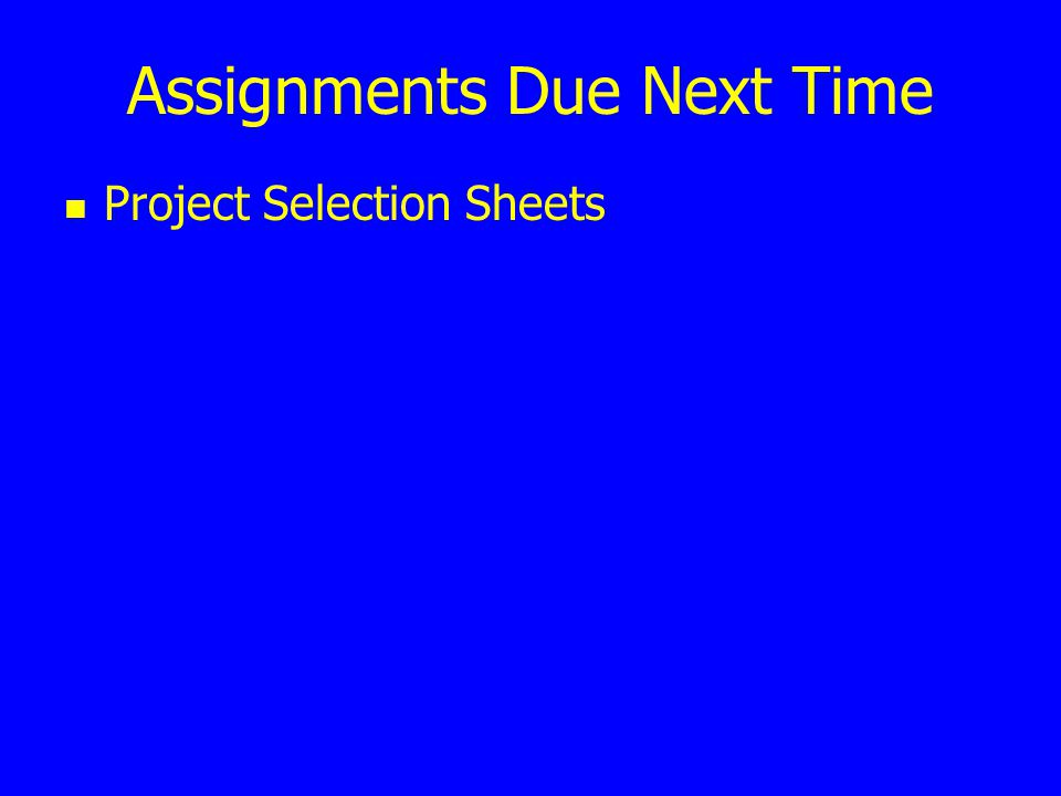 Assignments Due Next Time Project Selection Sheets