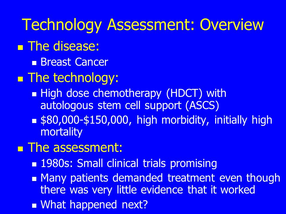 Technology Assessment: Overview The disease: Breast Cancer The technology: High dose chemotherapy (HDCT) with autologous stem cell support (ASCS) $80,000-$150,000, high morbidity, initially high mortality The assessment: 1980s: Small clinical trials promising Many patients demanded treatment even though there was very little evidence that it worked What happened next?