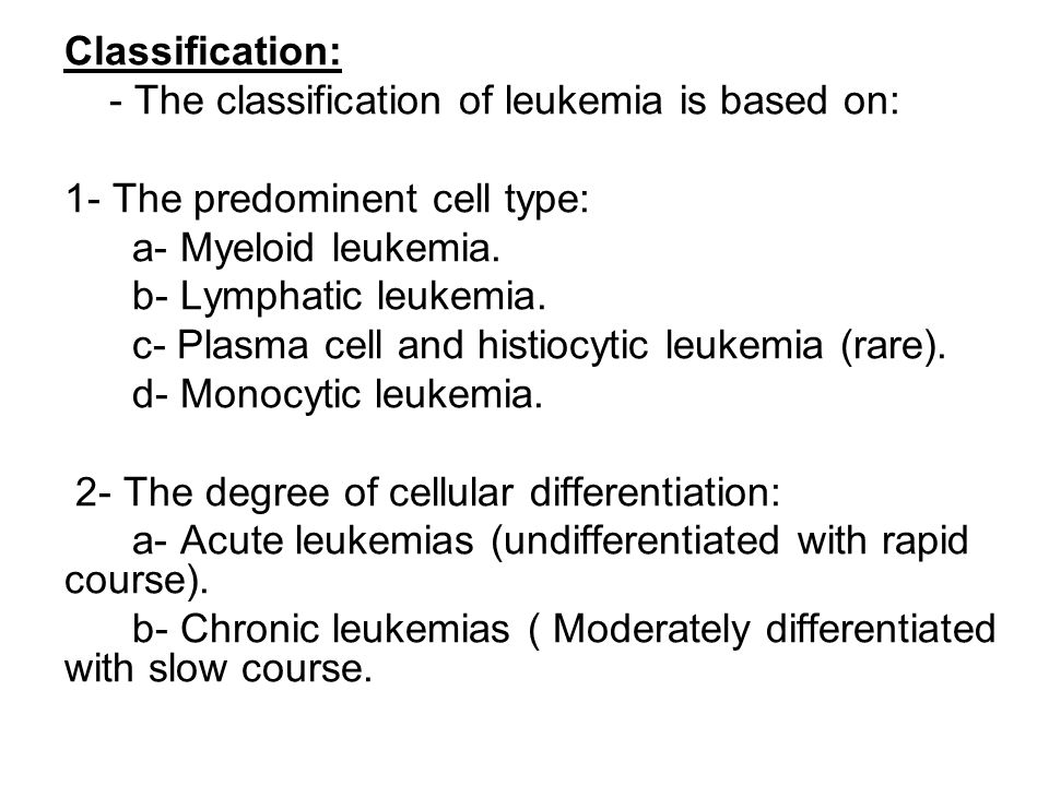 Classification: - The classification of leukemia is based on: 1- The predominent cell type: a- Myeloid leukemia. b- Lymphatic leukemia. c- Plasma cell