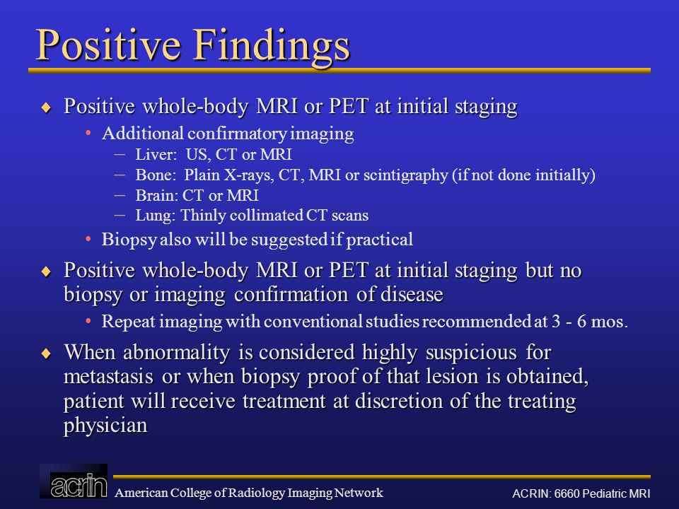 American College of Radiology Imaging Network ACRIN: 6660 Pediatric MRI Positive Findings  Positive whole-body MRI or PET at initial staging Additional confirmatory imaging – Liver: US, CT or MRI – Bone: Plain X-rays, CT, MRI or scintigraphy (if not done initially) – Brain: CT or MRI – Lung: Thinly collimated CT scans Biopsy also will be suggested if practical  Positive whole-body MRI or PET at initial staging but no biopsy or imaging confirmation of disease Repeat imaging with conventional studies recommended at 3 - 6 mos.