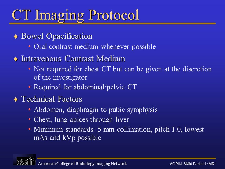 American College of Radiology Imaging Network ACRIN: 6660 Pediatric MRI CT Imaging Protocol  Bowel Opacification Oral contrast medium whenever possible  Intravenous Contrast Medium Not required for chest CT but can be given at the discretion of the investigator Required for abdominal/pelvic CT  Technical Factors Abdomen, diaphragm to pubic symphysis Chest, lung apices through liver Minimum standards: 5 mm collimation, pitch 1.0, lowest mAs and kVp possible