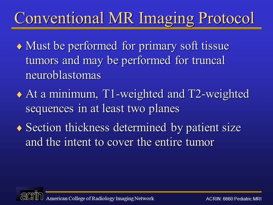 American College of Radiology Imaging Network ACRIN: 6660 Pediatric MRI Conventional MR Imaging Protocol  Must be performed for primary soft tissue tumors and may be performed for truncal neuroblastomas  At a minimum, T1-weighted and T2-weighted sequences in at least two planes  Section thickness determined by patient size and the intent to cover the entire tumor