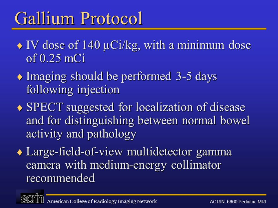 American College of Radiology Imaging Network ACRIN: 6660 Pediatric MRI Gallium Protocol  IV dose of 140 µCi/kg, with a minimum dose of 0.25 mCi  Im