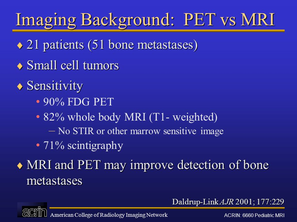 American College of Radiology Imaging Network ACRIN: 6660 Pediatric MRI Daldrup-Link AJR 2001; 177:229 Imaging Background: PET vs MRI  21 patients (51 bone metastases)  Small cell tumors  Sensitivity 90% FDG PET 82% whole body MRI (T1- weighted) – No STIR or other marrow sensitive image 71% scintigraphy  MRI and PET may improve detection of bone metastases