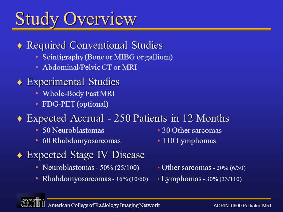 American College of Radiology Imaging Network ACRIN: 6660 Pediatric MRI Study Overview  Required Conventional Studies Scintigraphy (Bone or MIBG or gallium) Abdominal/Pelvic CT or MRI  Experimental Studies Whole-Body Fast MRI FDG-PET (optional)  Expected Accrual - 250 Patients in 12 Months 50 Neuroblastomas 30 Other sarcomas 60 Rhabdomyosarcomas 110 Lymphomas  Expected Stage IV Disease Neuroblastomas - 50% (25/100) Other sarcomas - 20% (6/30) Rhabdomyosarcomas - 16% (10/60) Lymphomas - 30% (33/110)