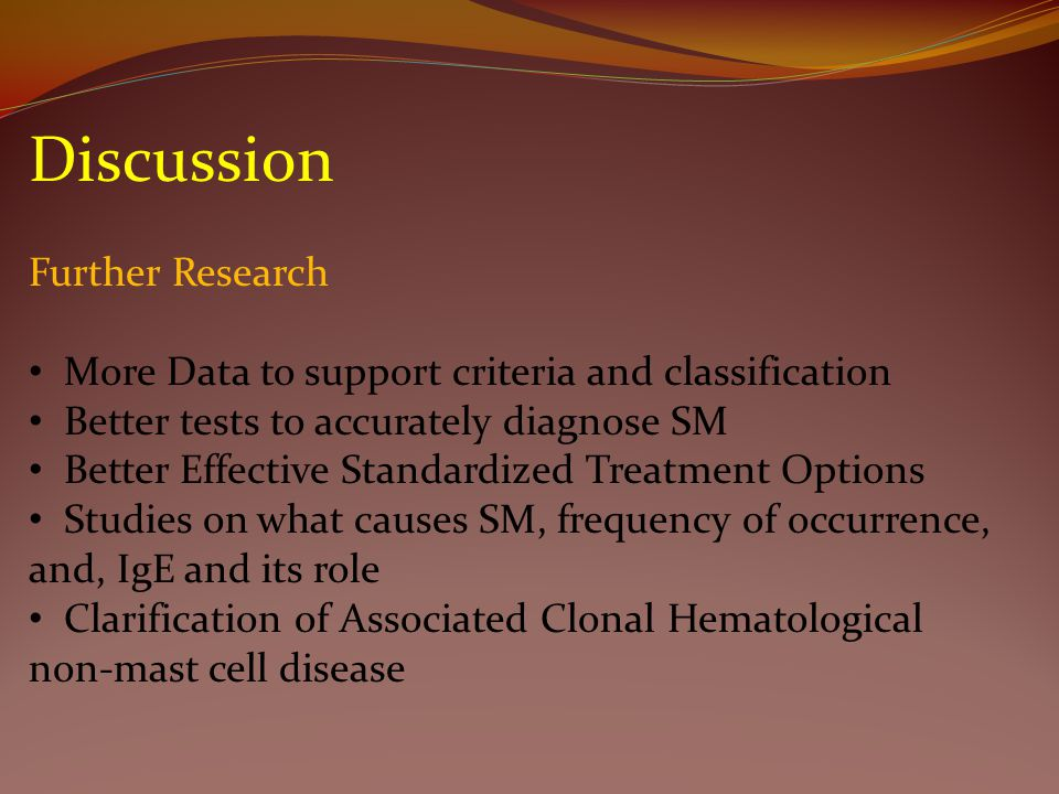 Discussion Further Research More Data to support criteria and classification Better tests to accurately diagnose SM Better Effective Standardized Treatment Options Studies on what causes SM, frequency of occurrence, and, IgE and its role Clarification of Associated Clonal Hematological non-mast cell disease