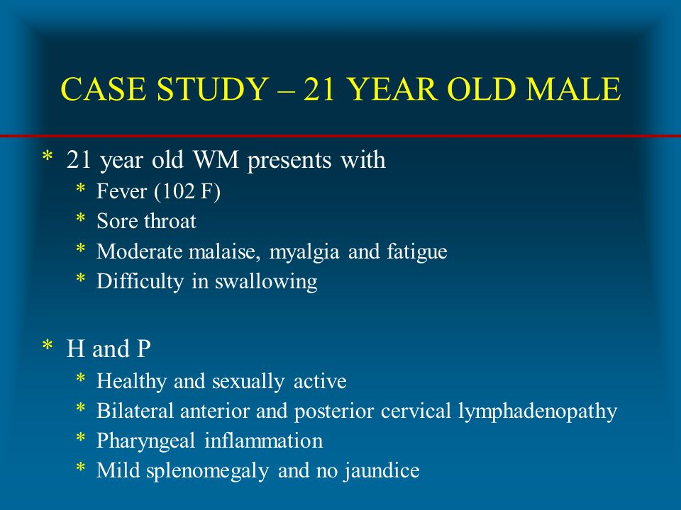 CASE STUDY – 21 YEAR OLD MALE *21 year old WM presents with *Fever (102 F) *Sore throat *Moderate malaise, myalgia and fatigue *Difficulty in swallowi