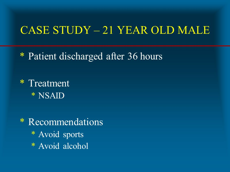 CASE STUDY – 21 YEAR OLD MALE *Patient discharged after 36 hours *Treatment *NSAID *Recommendations *Avoid sports *Avoid alcohol