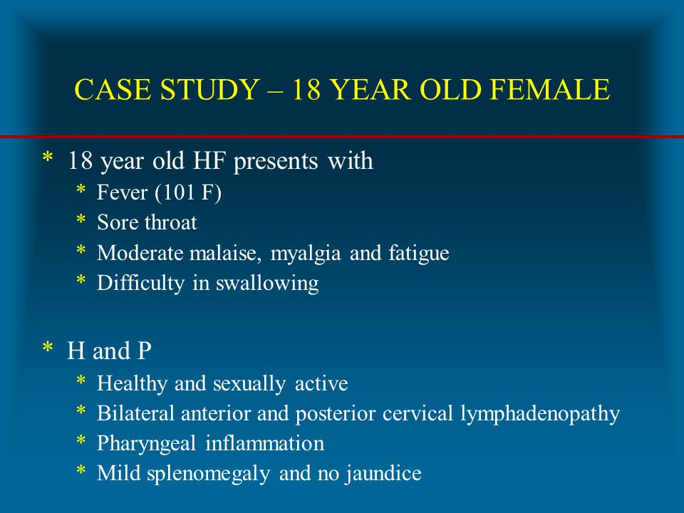 CASE STUDY – 18 YEAR OLD FEMALE *18 year old HF presents with *Fever (101 F) *Sore throat *Moderate malaise, myalgia and fatigue *Difficulty in swallo