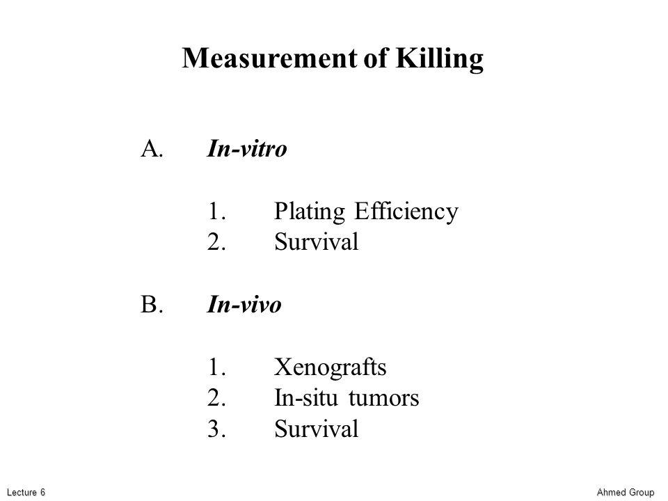 Ahmed Group Lecture 6 Measurement of Killing A.In-vitro 1.Plating Efficiency 2.Survival B.In-vivo 1.Xenografts 2.In-situ tumors 3.Survival