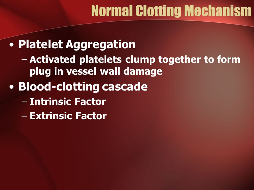 Normal Clotting Mechanism Platelet Aggregation –Activated platelets clump together to form plug in vessel wall damage Blood-clotting cascade –Intrinsic Factor –Extrinsic Factor