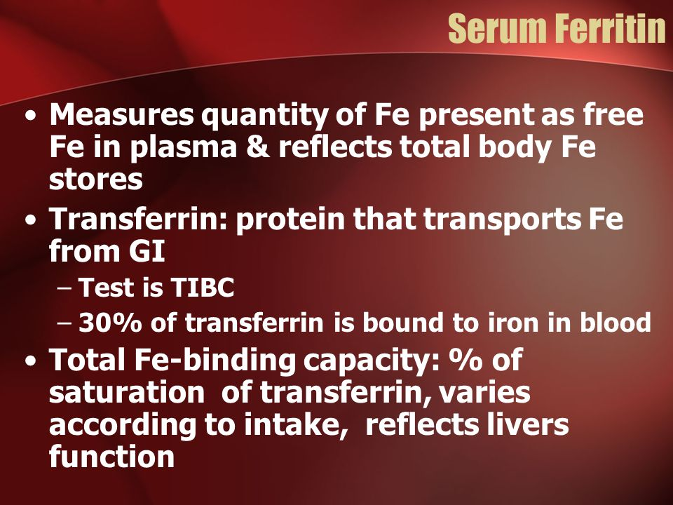 Serum Ferritin Measures quantity of Fe present as free Fe in plasma & reflects total body Fe stores Transferrin: protein that transports Fe from GI –Test is TIBC –30% of transferrin is bound to iron in blood Total Fe-binding capacity: % of saturation of transferrin, varies according to intake, reflects livers function